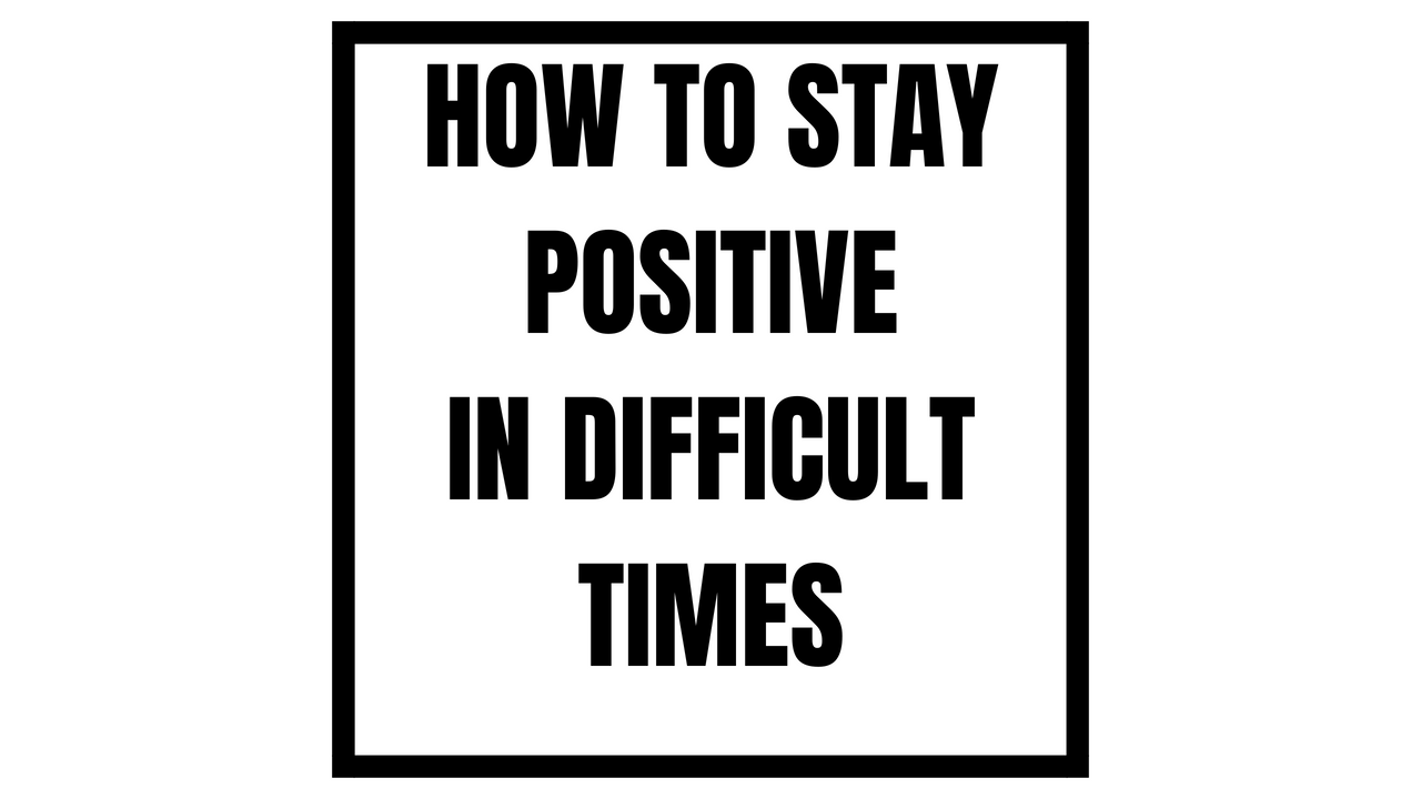 How to Remain Positive in Difficult Situations
