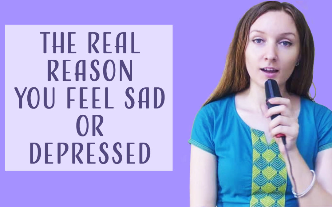 The Real Reason You Feel Sad or Depressed